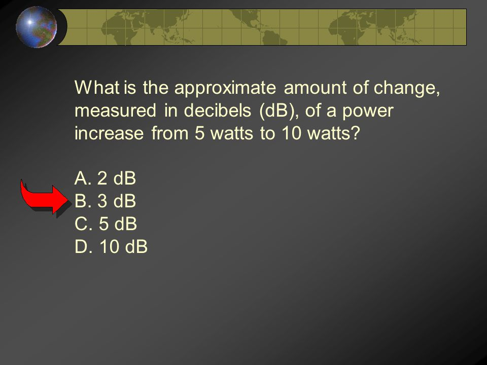 What is the approximate amount of change, measured in decibels (dB), of a power increase from 5 watts to 10 watts? A. 2 dB B. 3 dB C. 5 dB D. 10 dB