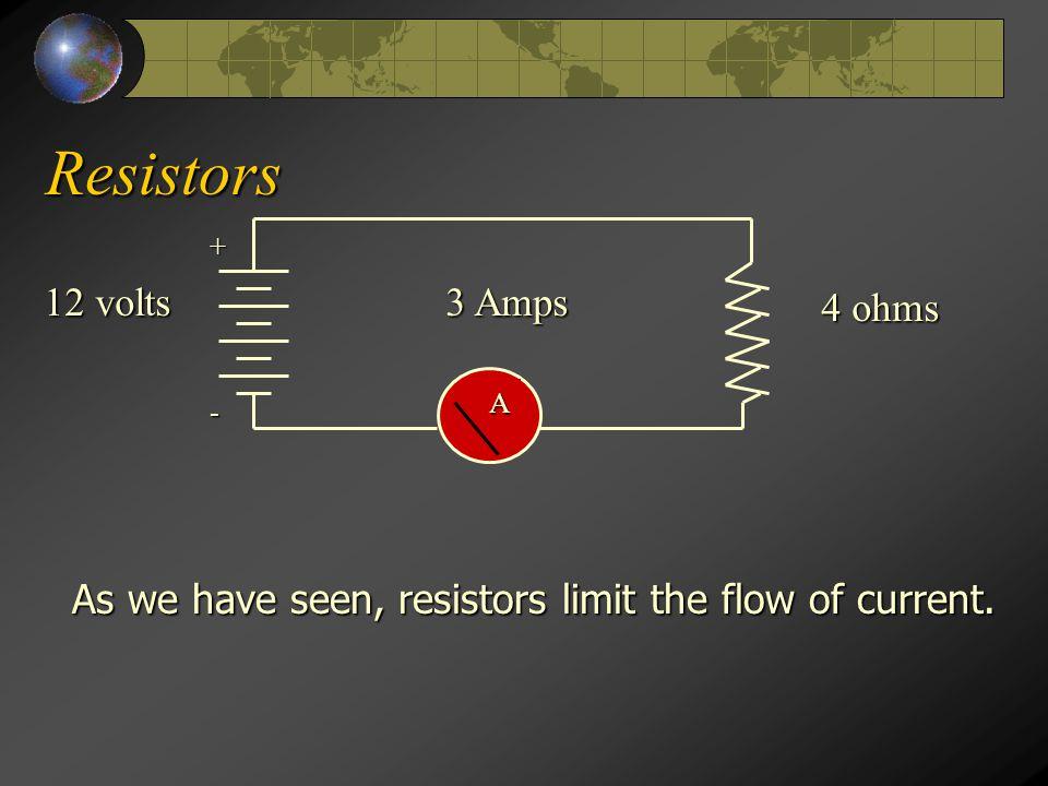 Resistors A + - 4 ohms 12 volts As we have seen, resistors limit the flow of current. 3 Amps
