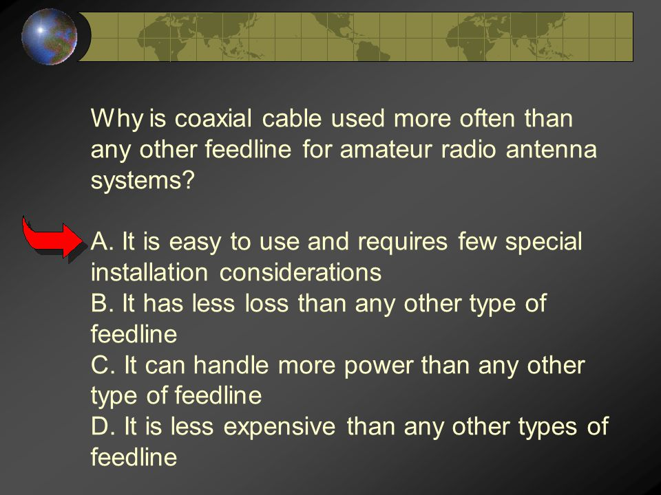 Why is coaxial cable used more often than any other feedline for amateur radio antenna systems? A. It is easy to use and requires few special installa