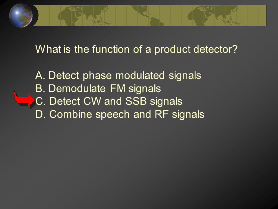 What is the function of a product detector? A. Detect phase modulated signals B. Demodulate FM signals C. Detect CW and SSB signals D. Combine speech