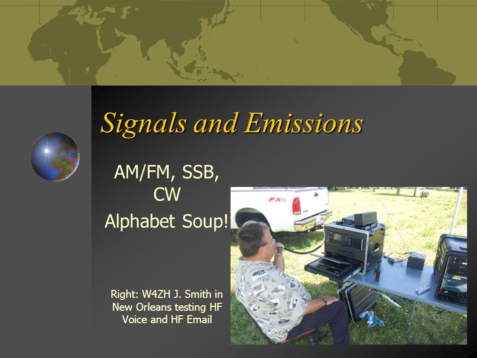 Signals and Emissions AM/FM, SSB, CW Alphabet Soup! Right: W4ZH J. Smith in New Orleans testing HF Voice and HF Email