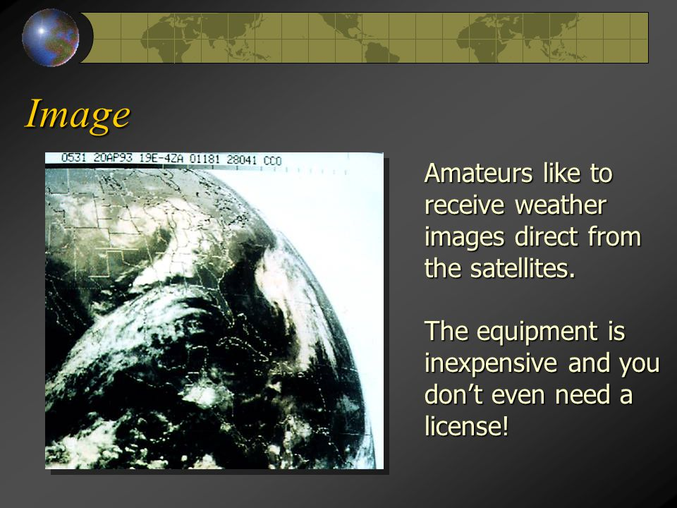 Image Amateurs like to receive weather images direct from the satellites. The equipment is inexpensive and you don't even need a license!