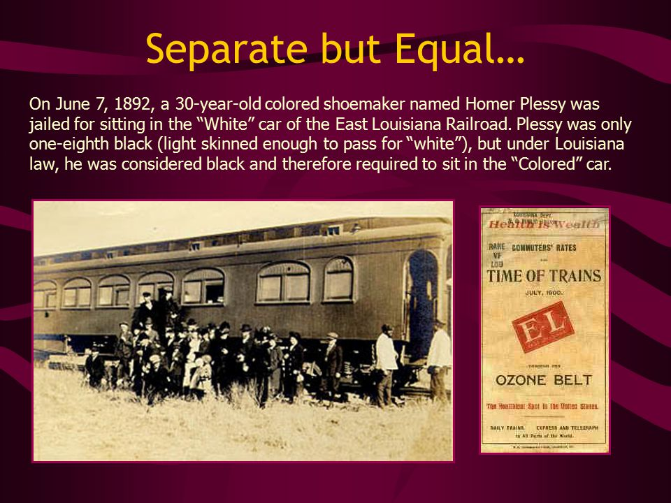 Separate but Equal… On June 7, 1892, a 30-year-old colored shoemaker named Homer Plessy was jailed for sitting in the White car of the East Louisiana Railroad.