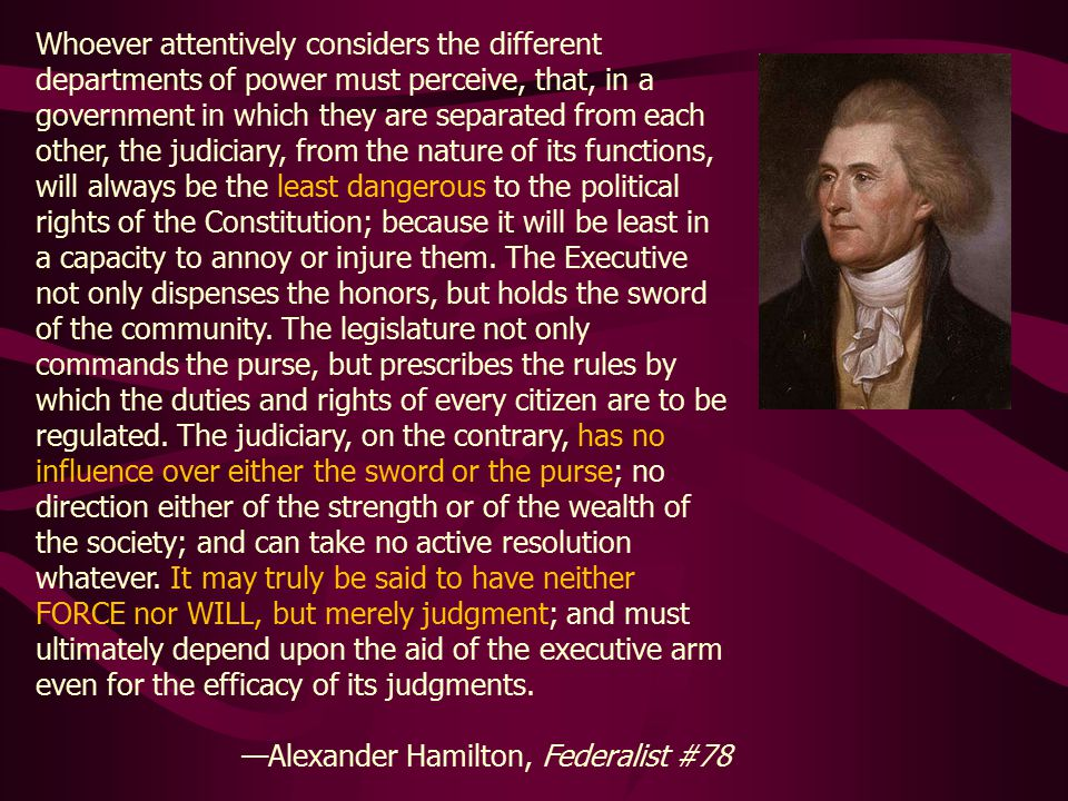 Whoever attentively considers the different departments of power must perceive, that, in a government in which they are separated from each other, the judiciary, from the nature of its functions, will always be the least dangerous to the political rights of the Constitution; because it will be least in a capacity to annoy or injure them.