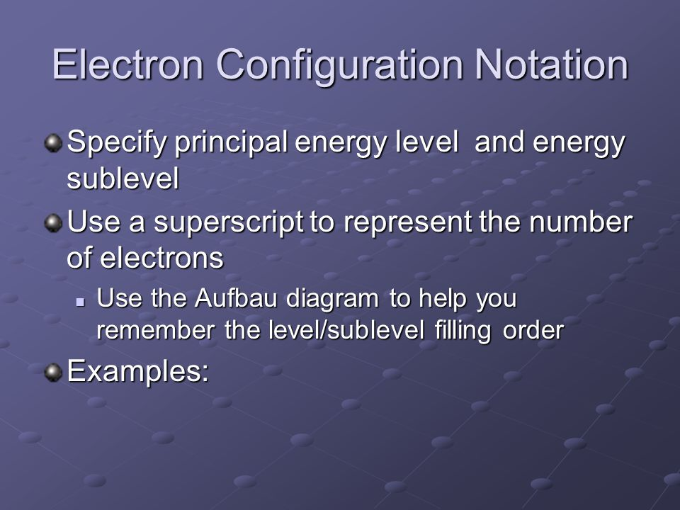 Electron Configuration Notation Specify principal energy level and energy sublevel Use a superscript to represent the number of electrons Use the Aufbau diagram to help you remember the level/sublevel filling order Use the Aufbau diagram to help you remember the level/sublevel filling orderExamples: