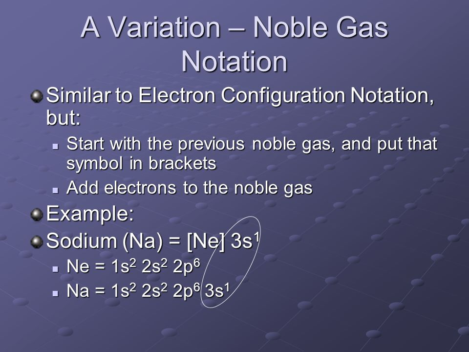A Variation – Noble Gas Notation Similar to Electron Configuration Notation, but: Start with the previous noble gas, and put that symbol in brackets Start with the previous noble gas, and put that symbol in brackets Add electrons to the noble gas Add electrons to the noble gasExample: Sodium (Na) = [Ne] 3s 1 Ne = 1s 2 2s 2 2p 6 Ne = 1s 2 2s 2 2p 6 Na = 1s 2 2s 2 2p 6 3s 1 Na = 1s 2 2s 2 2p 6 3s 1