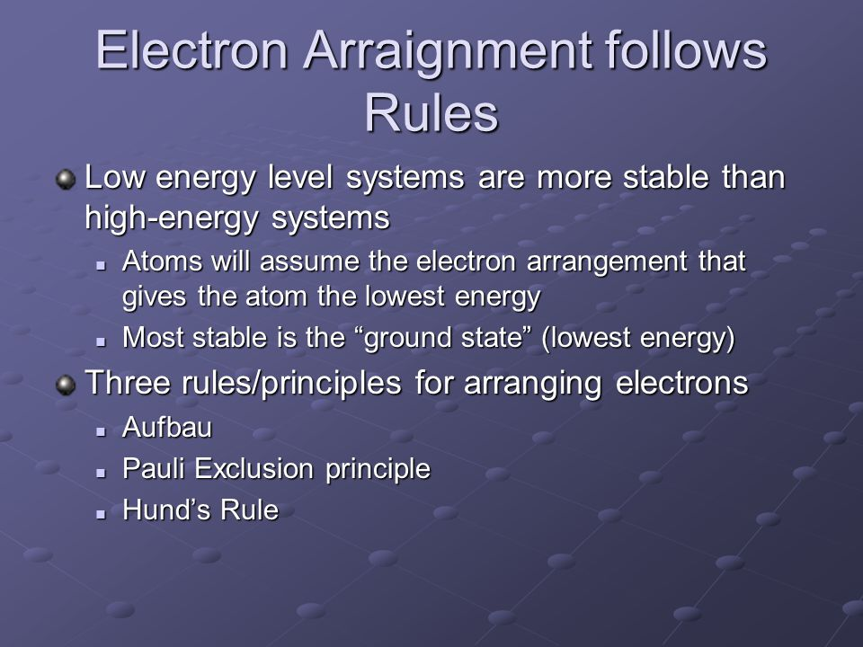 Electron Arraignment follows Rules Low energy level systems are more stable than high-energy systems Atoms will assume the electron arrangement that gives the atom the lowest energy Atoms will assume the electron arrangement that gives the atom the lowest energy Most stable is the ground state (lowest energy) Most stable is the ground state (lowest energy) Three rules/principles for arranging electrons Aufbau Aufbau Pauli Exclusion principle Pauli Exclusion principle Hund's Rule Hund's Rule