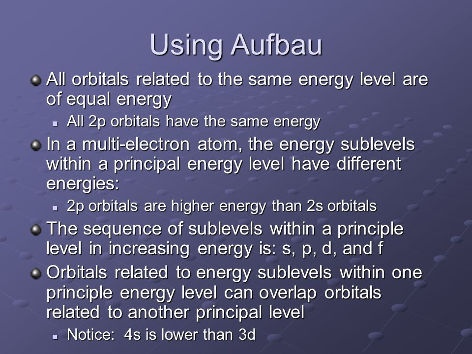 Using Aufbau All orbitals related to the same energy level are of equal energy All 2p orbitals have the same energy All 2p orbitals have the same energy In a multi-electron atom, the energy sublevels within a principal energy level have different energies: 2p orbitals are higher energy than 2s orbitals 2p orbitals are higher energy than 2s orbitals The sequence of sublevels within a principle level in increasing energy is: s, p, d, and f Orbitals related to energy sublevels within one principle energy level can overlap orbitals related to another principal level Notice: 4s is lower than 3d Notice: 4s is lower than 3d