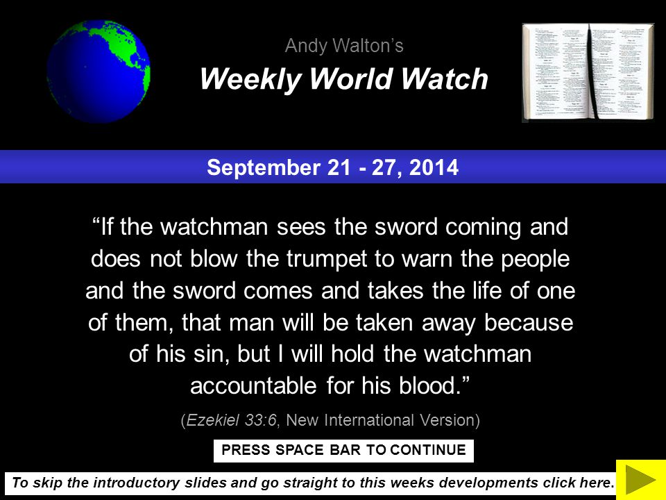 September 21 - 27, 2014 If the watchman sees the sword coming and does not blow the trumpet to warn the people and the sword comes and takes the life of one of them, that man will be taken away because of his sin, but I will hold the watchman accountable for his blood. (Ezekiel 33:6, New International Version) Weekly World Watch Andy Walton's To skip the introductory slides and go straight to this weeks developments click here.