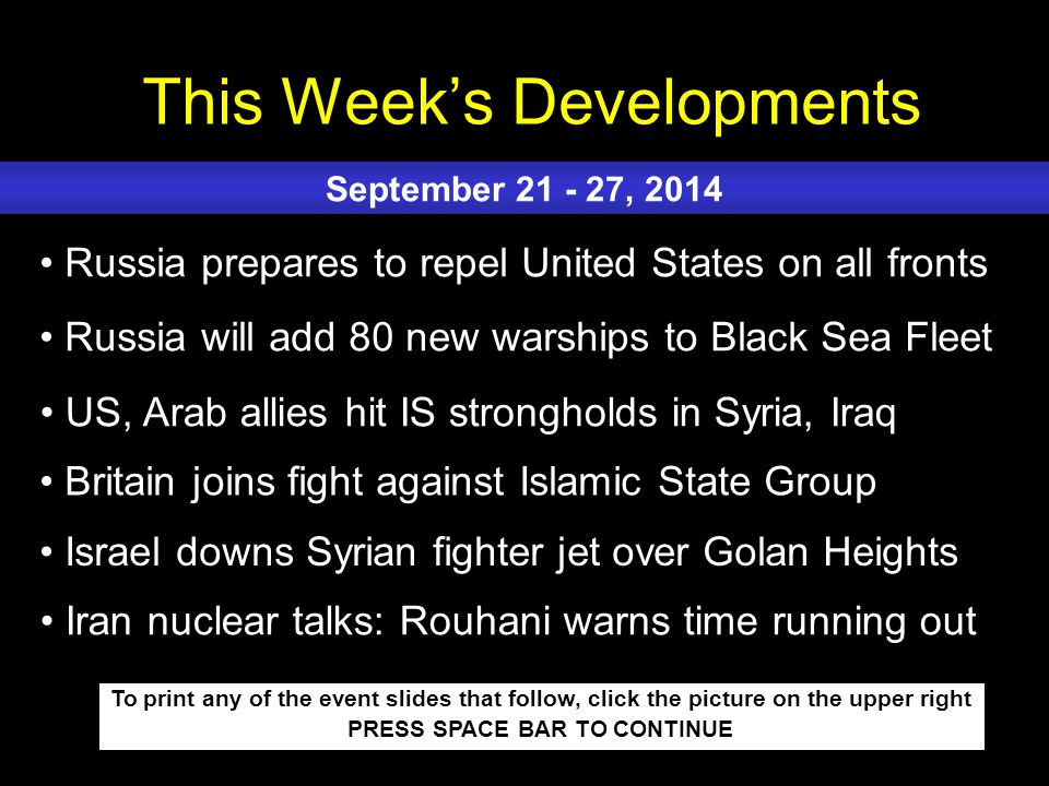 This Week's Developments To print any of the event slides that follow, click the picture on the upper right PRESS SPACE BAR TO CONTINUE Russia prepares to repel United States on all fronts Russia will add 80 new warships to Black Sea Fleet US, Arab allies hit IS strongholds in Syria, Iraq Britain joins fight against Islamic State Group Israel downs Syrian fighter jet over Golan Heights September 21 - 27, 2014 Iran nuclear talks: Rouhani warns time running out