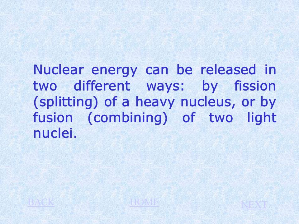 Nuclear energy can be released in two different ways: by fission (splitting) of a heavy nucleus, or by fusion (combining) of two light nuclei. BACKHOM