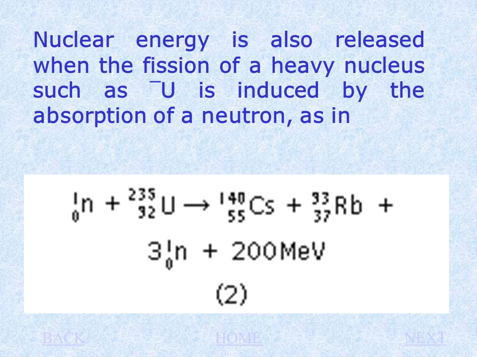 Nuclear energy is also released when the fission of a heavy nucleus such as ¯ U is induced by the absorption of a neutron, as in BACKHOMENEXT
