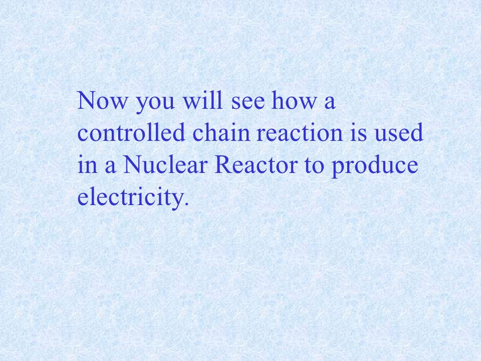 Now you will see how a controlled chain reaction is used in a Nuclear Reactor to produce electricity.