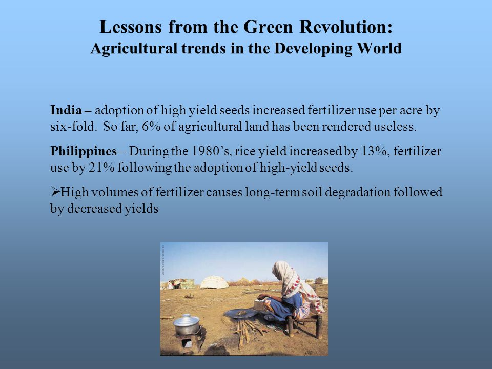 Lessons from the Green Revolution: Agricultural trends in the Developing World India – adoption of high yield seeds increased fertilizer use per acre by six-fold.