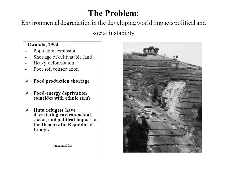 The Problem: Environmental degradation in the developing world impacts political and social instability Rwanda, 1994 -Population explosion -Shortage of cultivatable land -Heavy deforestation -Poor soil conservation  Food production shortage  Food-energy deprivation coincides with ethnic strife  Hutu refugees have devastating environmental, social, and political impact on the Democratic Republic of Congo.