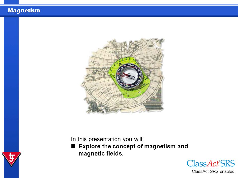 Magnetism ClassAct SRS enabled. In this presentation you will: Explore the concept of magnetism and magnetic fields.