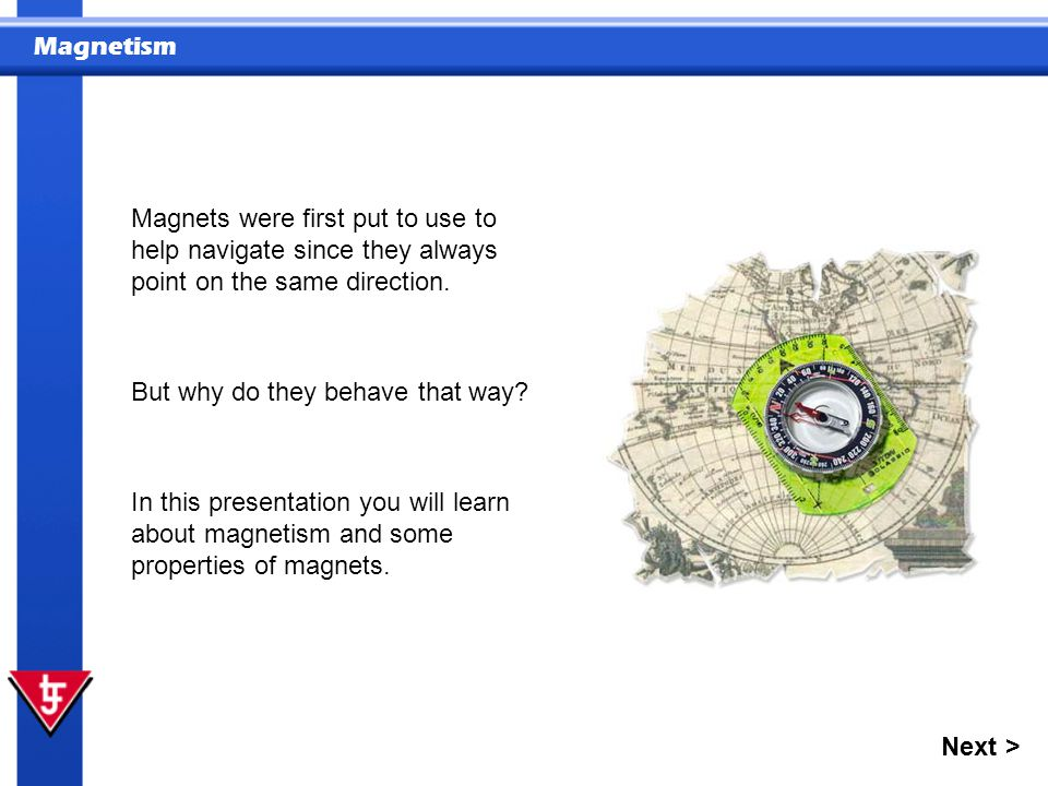 Magnetism In this presentation you will learn about magnetism and some properties of magnets. Magnets were first put to use to help navigate since the