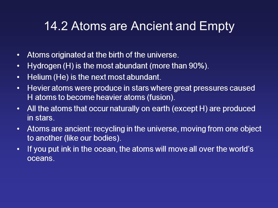 14.2 Atoms are Ancient and Empty Atoms originated at the birth of the universe.