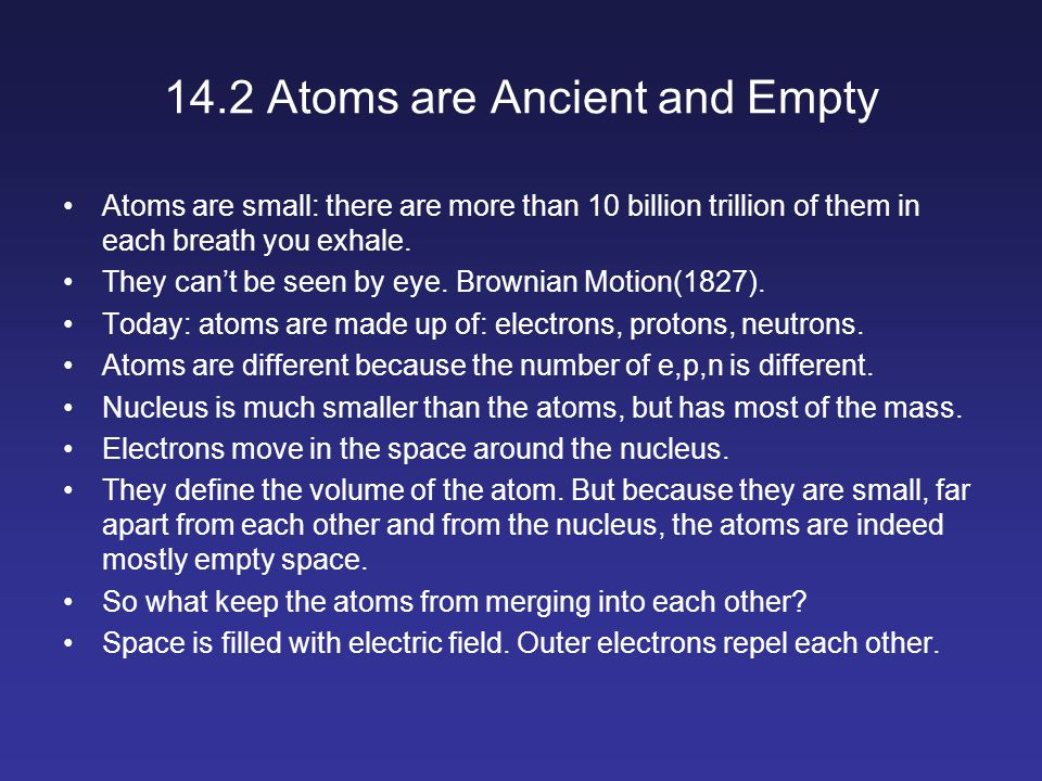14.2 Atoms are Ancient and Empty Atoms are small: there are more than 10 billion trillion of them in each breath you exhale.