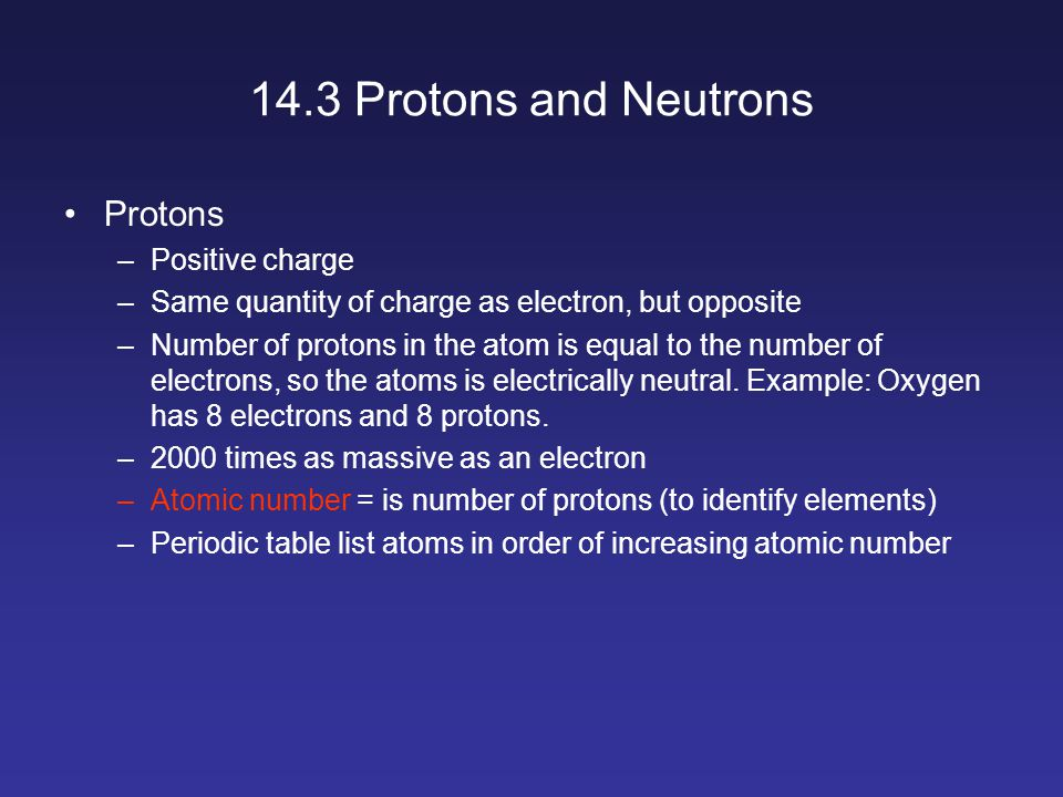 14.3 Protons and Neutrons Protons –Positive charge –Same quantity of charge as electron, but opposite –Number of protons in the atom is equal to the number of electrons, so the atoms is electrically neutral.