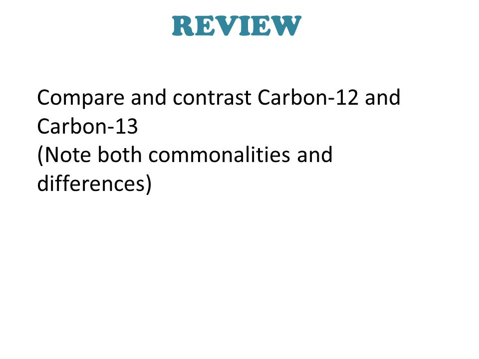 REVIEW Compare and contrast Carbon-12 and Carbon-13 (Note both commonalities and differences)