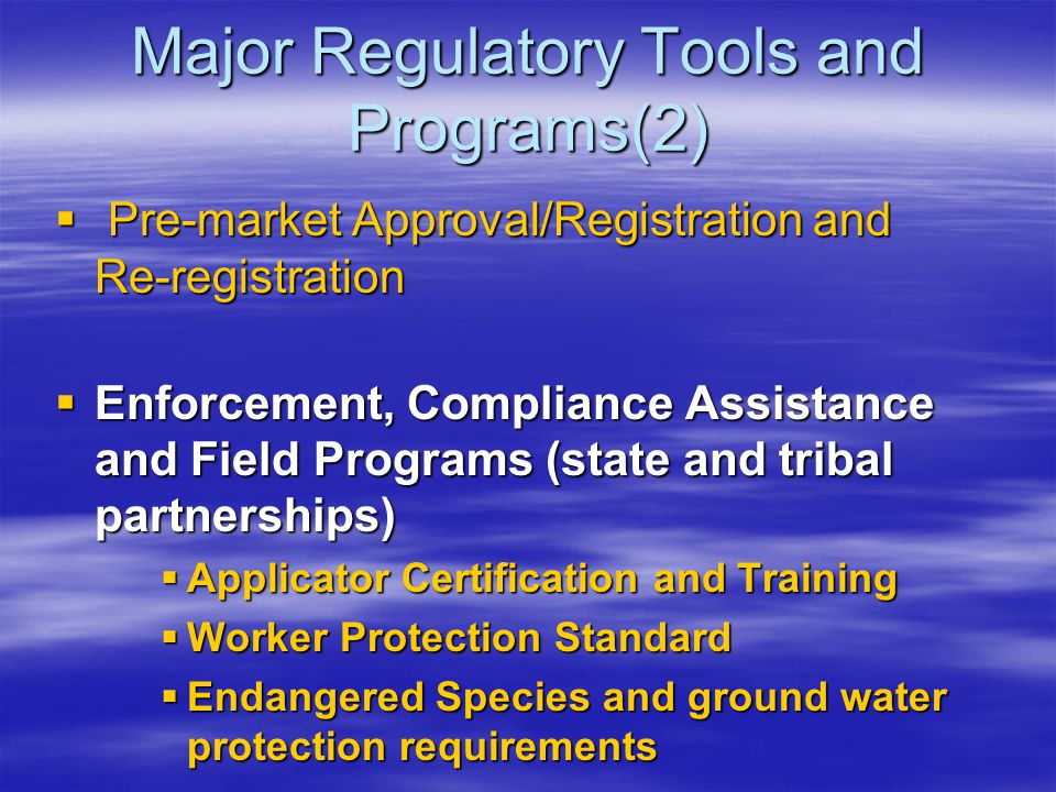 Major Regulatory Tools and Programs(2)  Pre-market Approval/Registration and Re-registration  Enforcement, Compliance Assistance and Field Programs (state and tribal partnerships)  Applicator Certification and Training  Worker Protection Standard  Endangered Species and ground water protection requirements