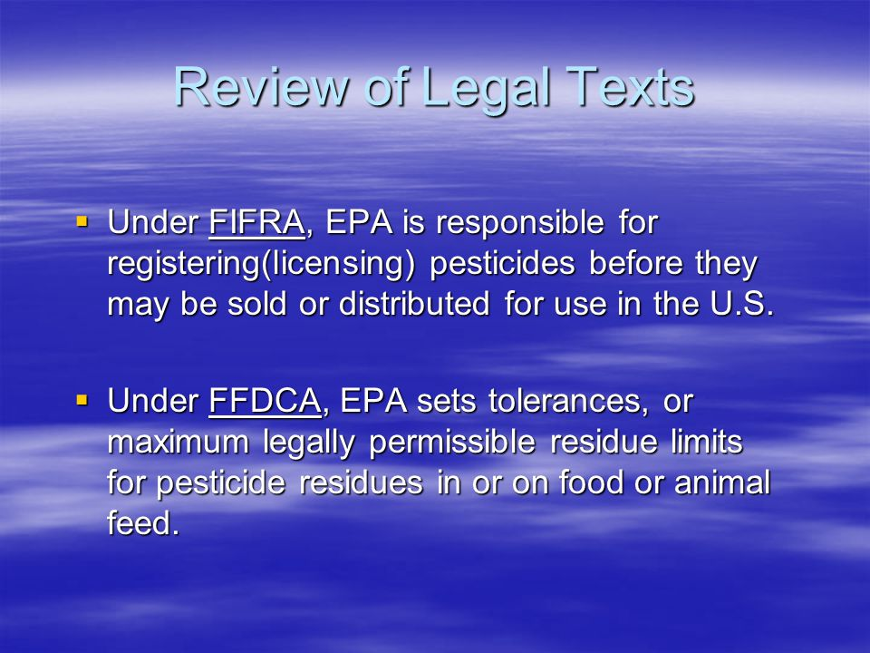 Review of Legal Texts  Under FIFRA, EPA is responsible for registering(licensing) pesticides before they may be sold or distributed for use in the U.S.