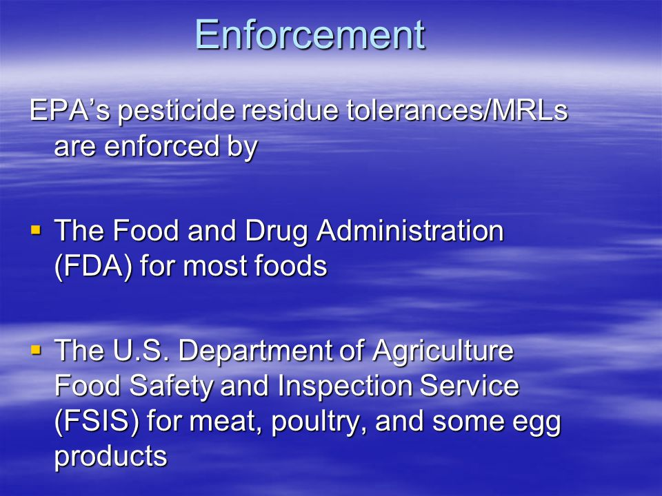 Enforcement EPA's pesticide residue tolerances/MRLs are enforced by  The Food and Drug Administration (FDA) for most foods  The U.S.