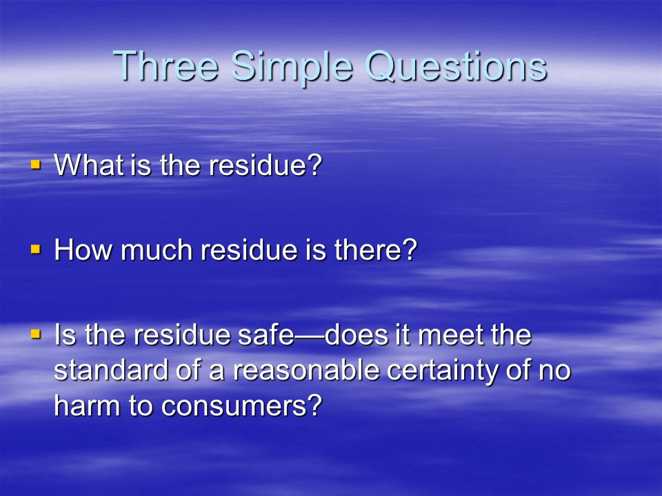 Three Simple Questions  What is the residue.  How much residue is there.