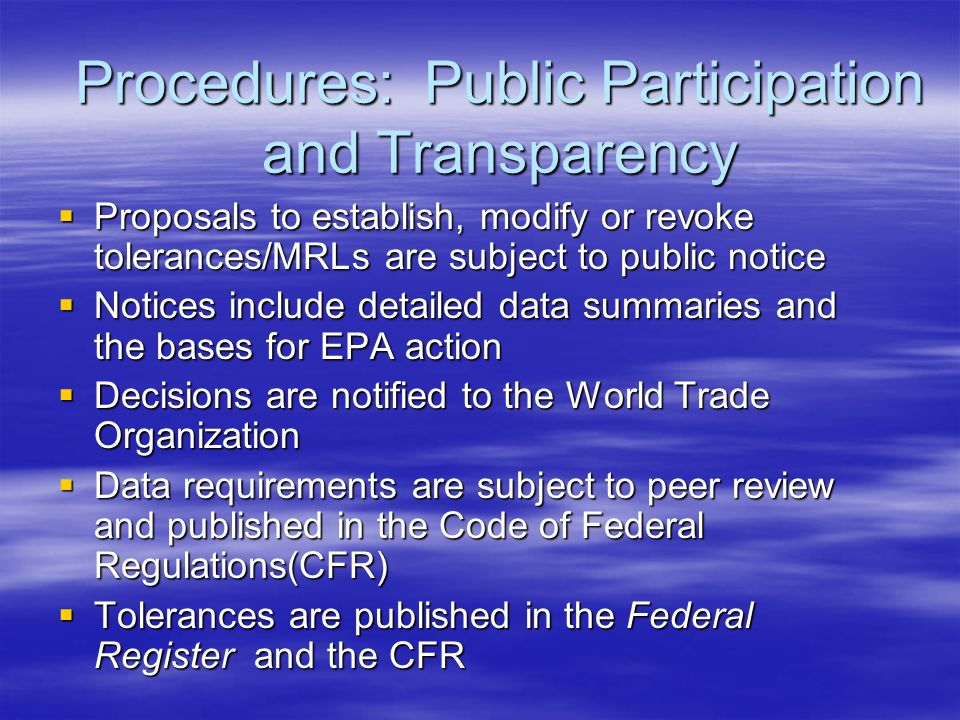 Procedures: Public Participation and Transparency  Proposals to establish, modify or revoke tolerances/MRLs are subject to public notice  Notices include detailed data summaries and the bases for EPA action  Decisions are notified to the World Trade Organization  Data requirements are subject to peer review and published in the Code of Federal Regulations(CFR)  Tolerances are published in the Federal Register and the CFR