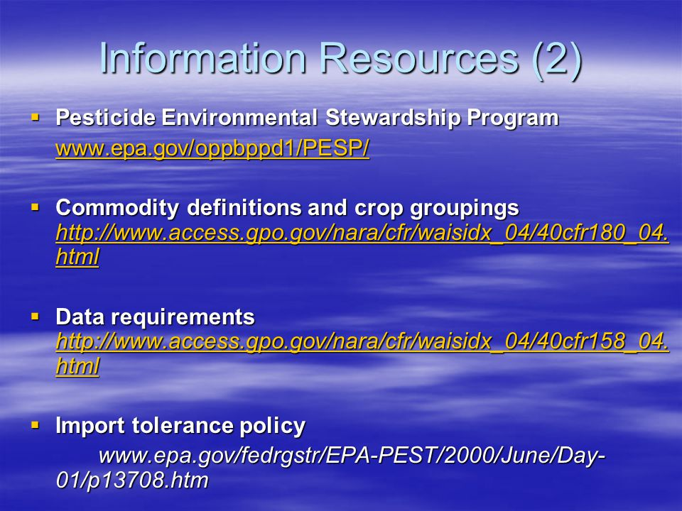 Information Resources (2)  Pesticide Environmental Stewardship Program www.epa.gov/oppbppd1/PESP/  Commodity definitions and crop groupings http://www.access.gpo.gov/nara/cfr/waisidx_04/40cfr180_04.