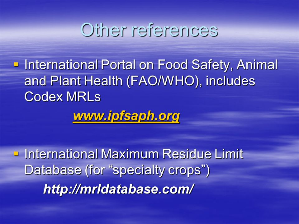 Other references  International Portal on Food Safety, Animal and Plant Health (FAO/WHO), includes Codex MRLs www.ipfsaph.org  International Maximum Residue Limit Database (for specialty crops ) http://mrldatabase.com/