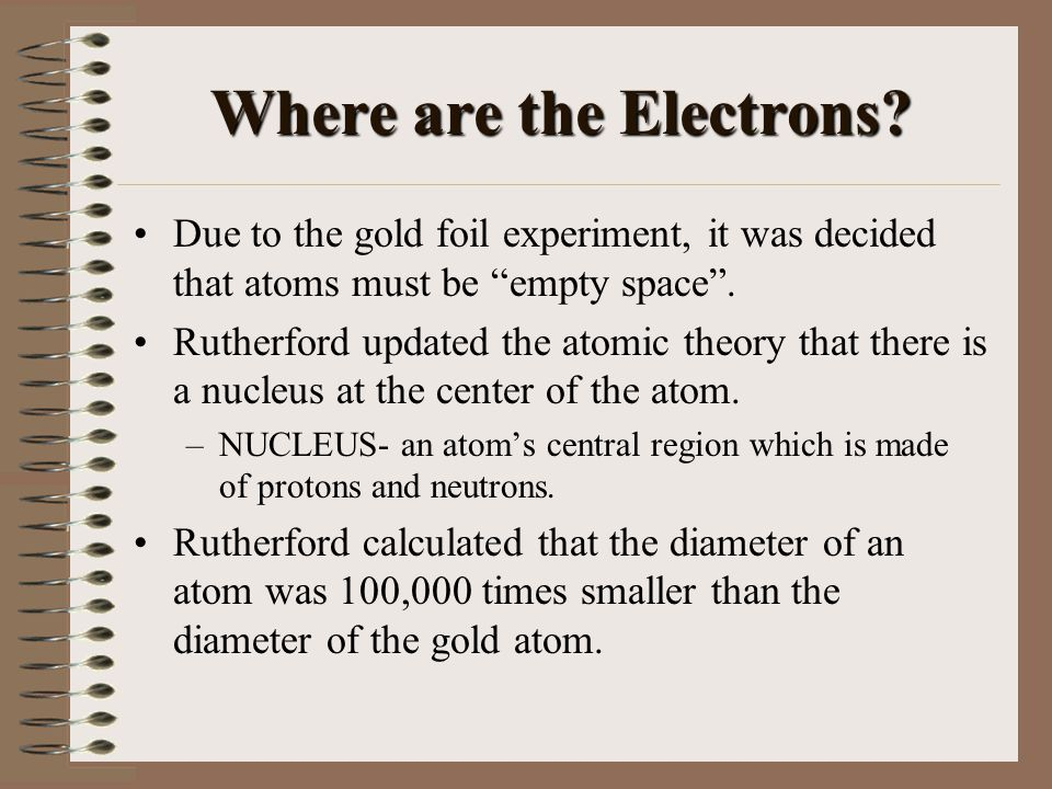 """Where are the Electrons? Due to the gold foil experiment, it was decided that atoms must be """"empty space"""". Rutherford updated the atomic theory that t"""