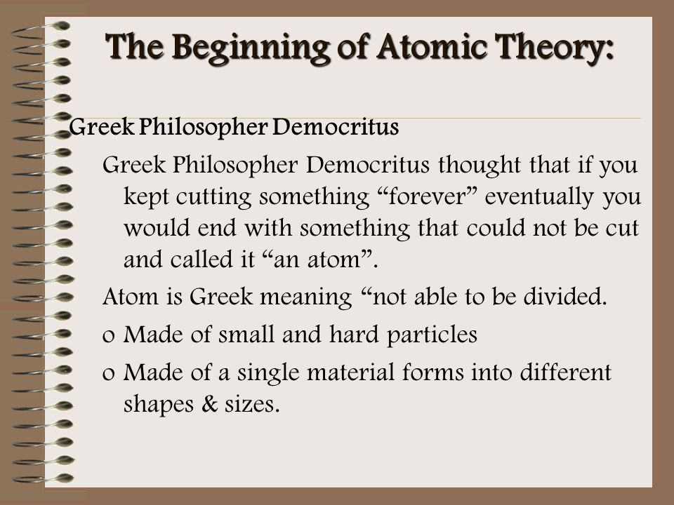 """The Beginning of Atomic Theory: Greek Philosopher Democritus Greek Philosopher Democritus thought that if you kept cutting something """"forever"""" eventua"""