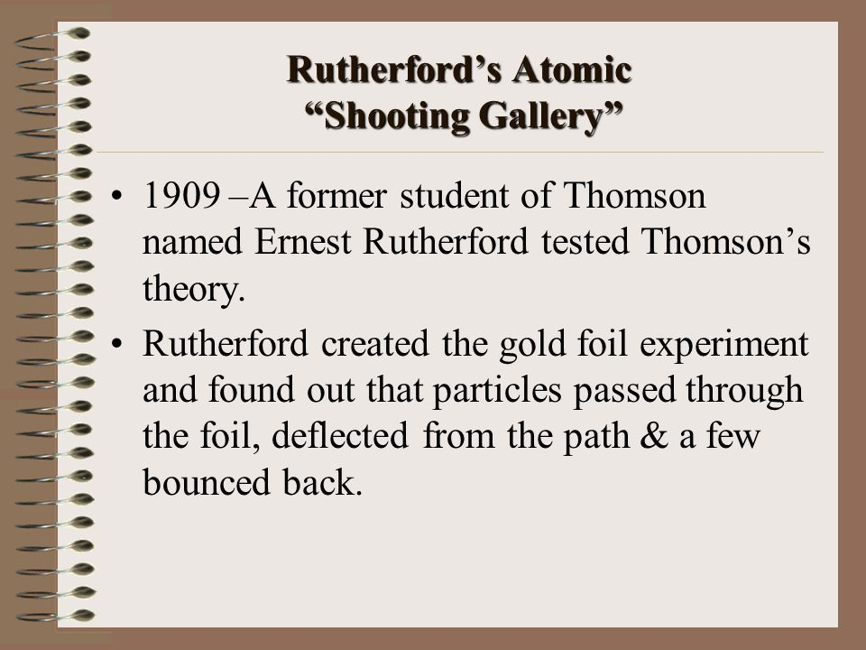 """Rutherford's Atomic """"Shooting Gallery"""" 1909 –A former student of Thomson named Ernest Rutherford tested Thomson's theory. Rutherford created the gold"""