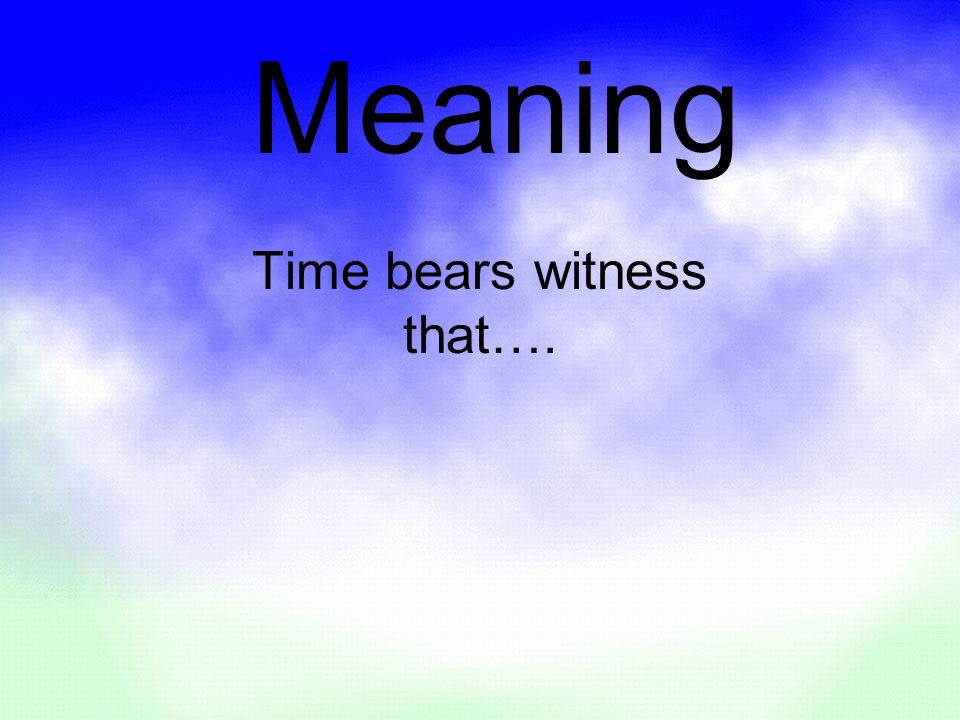 Time bears witness that…. Meaning