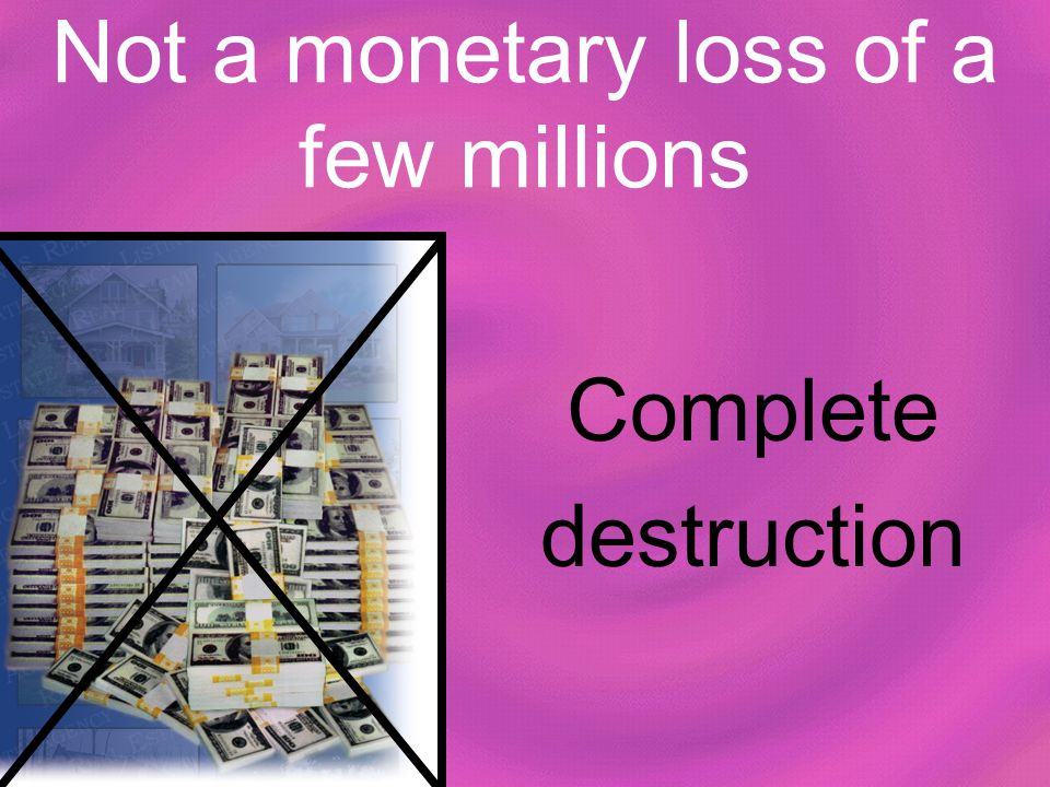 Not a monetary loss of a few millions Complete destruction