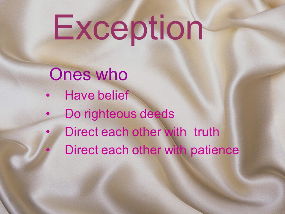 Exception Ones who Have belief Do righteous deeds Direct each other with truth Direct each other with patience