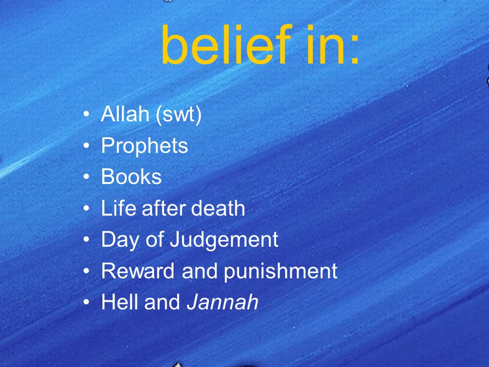 belief in: Allah (swt) Prophets Books Life after death Day of Judgement Reward and punishment Hell and Jannah