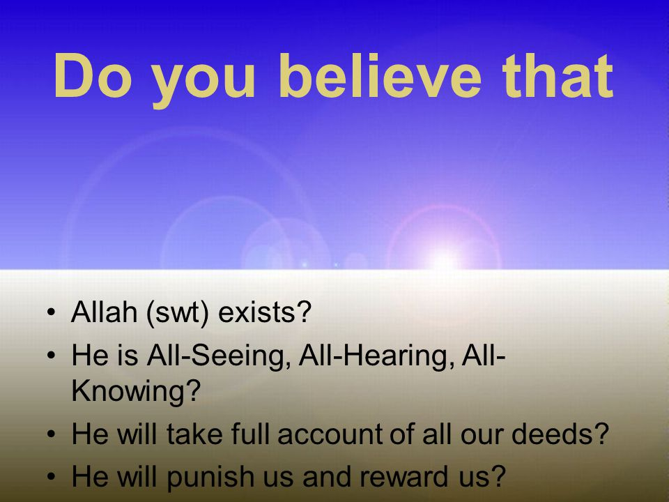 Allah (swt) exists? He is All-Seeing, All-Hearing, All- Knowing? He will take full account of all our deeds? He will punish us and reward us? Do you b