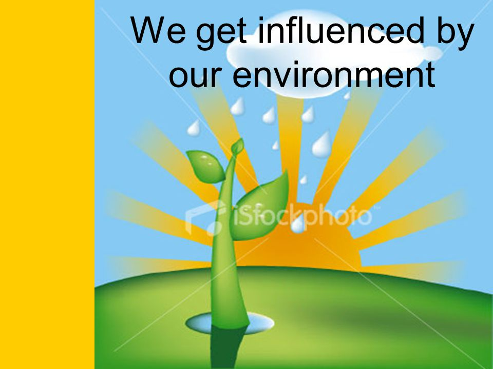 We get influenced by our environment