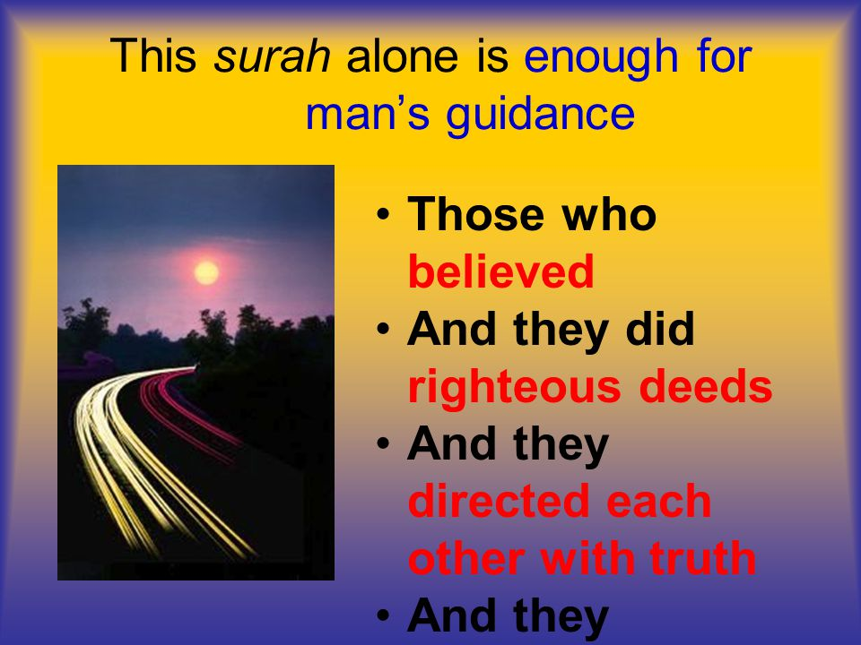 This surah alone is enough for man's guidance Those who believed And they did righteous deeds And they directed each other with truth And they directed each other with patience