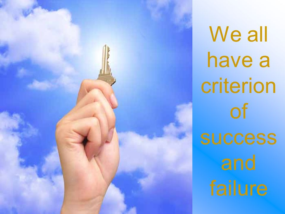 We all have a criterion of success and failure