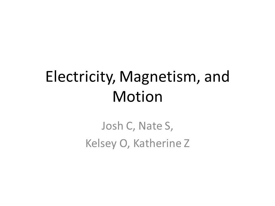 Electricity, Magnetism, and Motion Josh C, Nate S, Kelsey O, Katherine Z