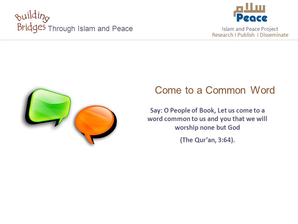 Come to a Common Word Through Islam and Peace Say: O People of Book, Let us come to a word common to us and you that we will worship none but God (The Qur'an, 3:64).