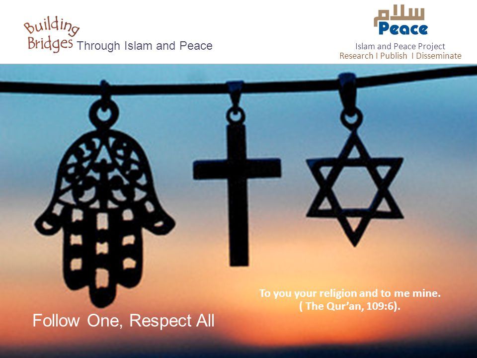 Follow One, Respect All Through Islam and Peace To you your religion and to me mine. ( The Qur'an, 109:6). Islam and Peace Project Research I Publish