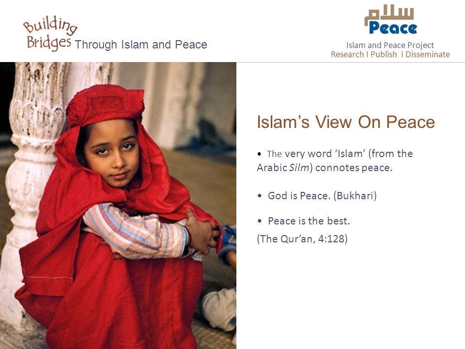Islam's View On Peace Through Islam and Peace The very word 'Islam' (from the Arabic Silm) connotes peace. God is Peace. (Bukhari) Peace is the best.