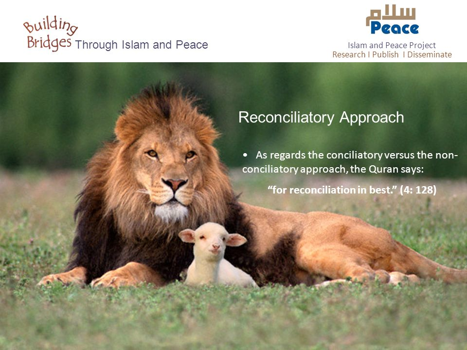 """Reconciliatory Approach Through Islam and Peace As regards the conciliatory versus the non- conciliatory approach, the Quran says: """"for reconciliation"""