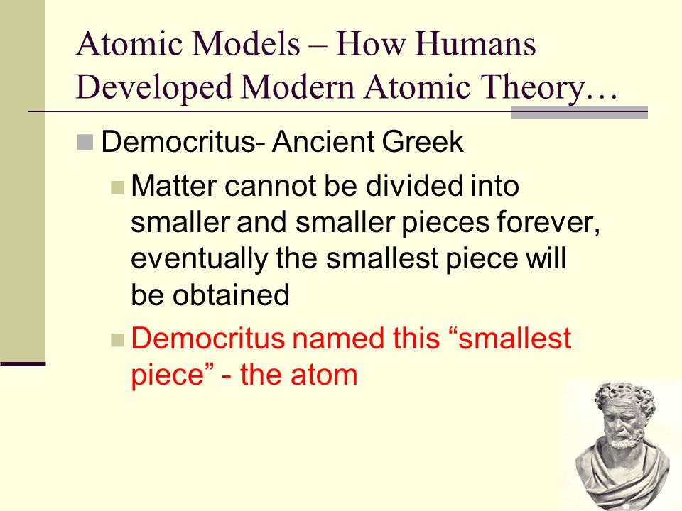 Atomic Models – How Humans Developed Modern Atomic Theory… Democritus- Ancient Greek Matter cannot be divided into smaller and smaller pieces forever,