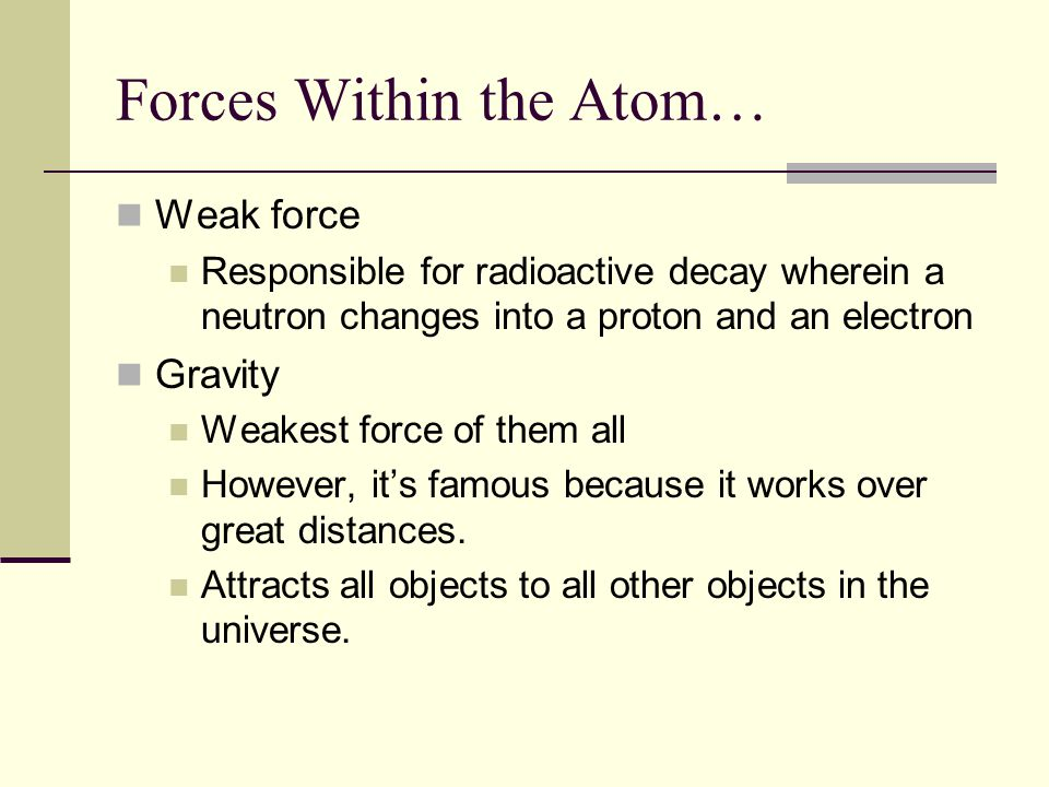 Forces Within the Atom… Weak force Responsible for radioactive decay wherein a neutron changes into a proton and an electron Gravity Weakest force of